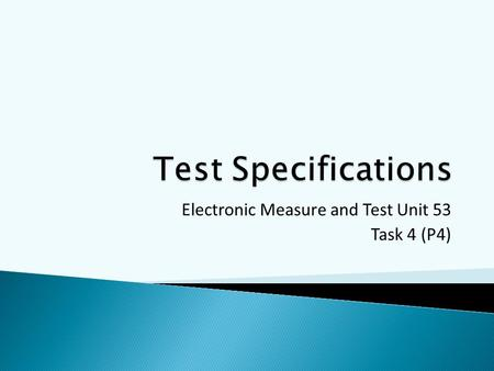 Electronic Measure and Test Unit 53 Task 4 (P4).  A plan that clearly details the tests that will be performed  What to test  How to test (step by.
