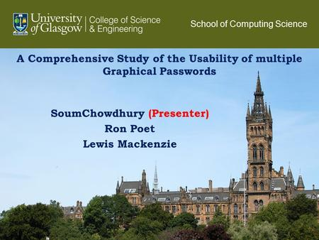 A Comprehensive Study of the Usability of multiple Graphical Passwords SoumChowdhury (Presenter) Ron Poet Lewis Mackenzie 1 School of Computing Science.