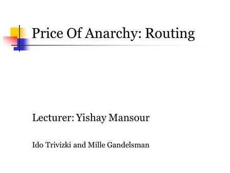 Price Of Anarchy: Routing Lecturer: Yishay Mansour Ido Trivizki and Mille Gandelsman.