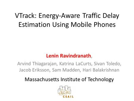 VTrack: Energy-Aware Traffic Delay Estimation Using Mobile Phones Lenin Ravindranath, Arvind Thiagarajan, Katrina LaCurts, Sivan Toledo, Jacob Eriksson,