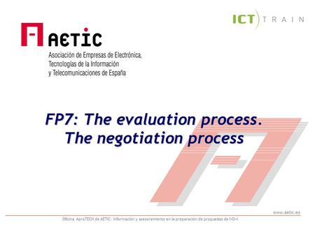 Www.aetic.es Oficina AproTECH de AETIC: Información y asesoramiento en la preparación de propuestas de I+D+I FP7: The evaluation process. The negotiation.