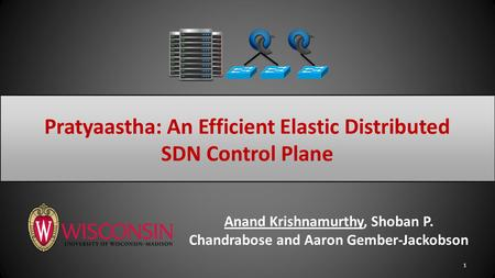 Anand Krishnamurthy, Shoban P. Chandrabose and Aaron Gember-Jackobson 1 Pratyaastha: An Efficient Elastic Distributed SDN Control Plane.