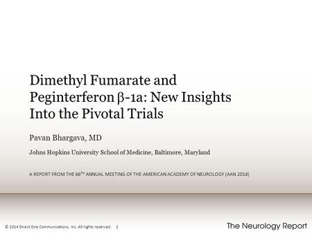 © 2014 Direct One Communications, Inc. All rights reserved. 1 Dimethyl Fumarate and Peginterferon  -1a: New Insights Into the Pivotal Trials Pavan Bhargava,