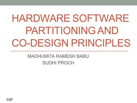 HARDWARE SOFTWARE PARTITIONING AND CO-DESIGN PRINCIPLES MADHUMITA RAMESH BABU SUDHI PROCH 1/37.