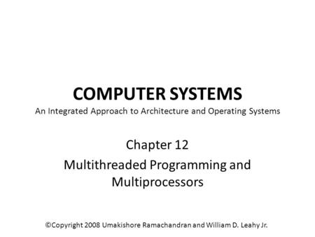 COMPUTER SYSTEMS An Integrated Approach to Architecture and Operating Systems Chapter 12 Multithreaded Programming and Multiprocessors ©Copyright 2008.