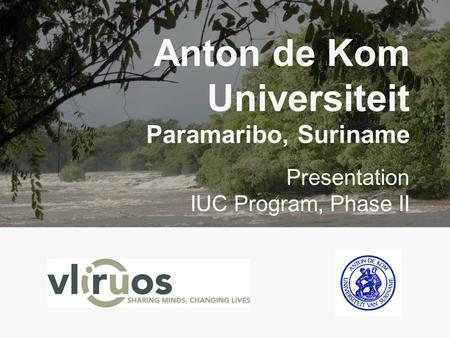 Anton de Kom Universiteit Paramaribo, Suriname Presentation IUC Program, Phase II.