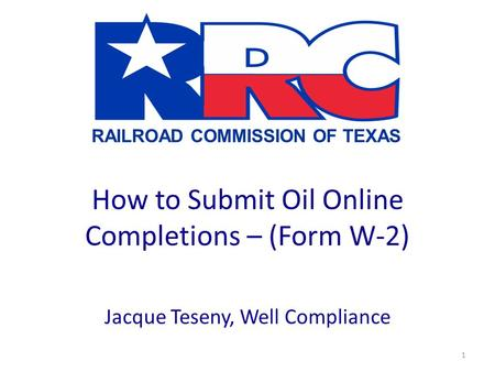 RAILROAD COMMISSION OF TEXAS 1 How to Submit Oil Online Completions – (Form W-2) Jacque Teseny, Well Compliance.