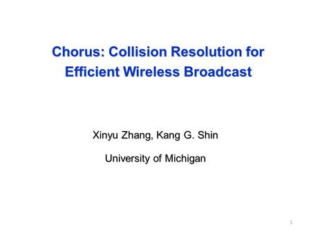 Chorus: Collision Resolution for Efficient Wireless Broadcast Xinyu Zhang, Kang G. Shin University of Michigan 1.