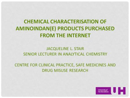CHEMICAL CHARACTERISATION OF AMINOINDAN(E) PRODUCTS PURCHASED FROM THE INTERNET JACQUELINE L. STAIR SENIOR LECTURER IN ANALYTICAL CHEMISTRY CENTRE FOR.
