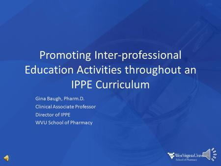 Promoting Inter-professional Education Activities throughout an IPPE Curriculum Gina Baugh, Pharm.D. Clinical Associate Professor Director of IPPE WVU.