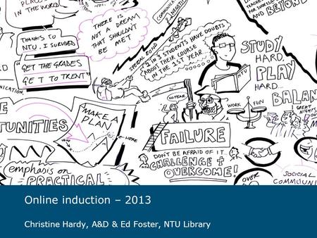 Online induction – 2013 Christine Hardy, A&D & Ed Foster, NTU Library.