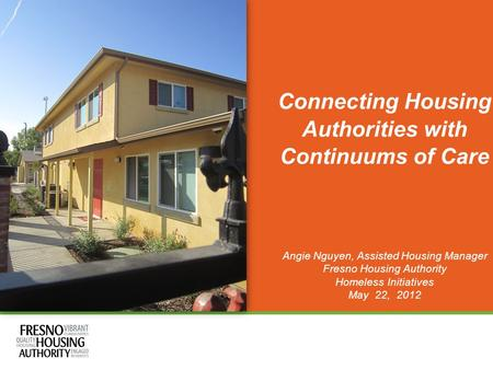 Connecting Housing Authorities with Continuums of Care Angie Nguyen, Assisted Housing Manager Fresno Housing Authority Homeless Initiatives May 22, 2012.