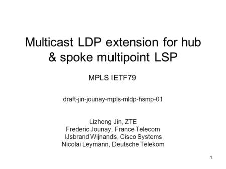 Multicast LDP extension for hub & spoke multipoint LSP draft-jin-jounay-mpls-mldp-hsmp-01 Lizhong Jin, ZTE Frederic Jounay, France Telecom IJsbrand Wijnands,