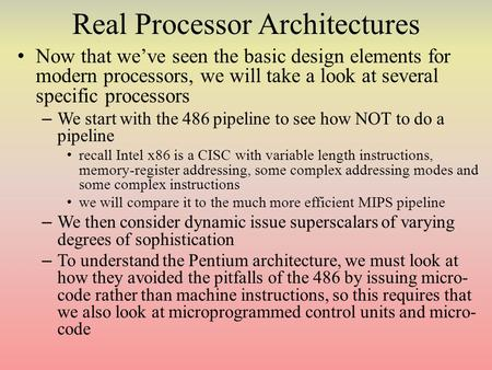 Real Processor Architectures Now that we've seen the basic design elements for modern processors, we will take a look at several specific processors –