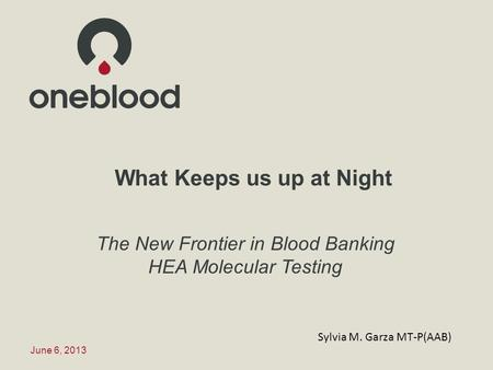What Keeps us up at Night The New Frontier in Blood Banking HEA Molecular Testing June 6, 2013 Sylvia M. Garza MT-P(AAB)