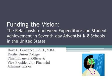 Funding the Vision: The Relationship between Expenditure and Student Achievement in Seventh-day Adventist K-8 Schools in the United States Dave C. Lawrence,