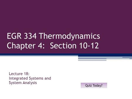 EGR 334 Thermodynamics Chapter 4: Section 10-12 Lecture 18: Integrated Systems and System Analysis Quiz Today?