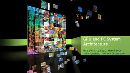 GPU and PC System Architecture UC Santa Cruz BSoE – March 2009 John Tynefield / NVIDIA Corporation.