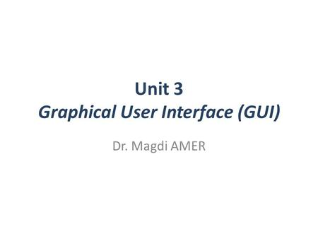 Unit 3 Graphical User Interface (GUI) Dr. Magdi AMER.