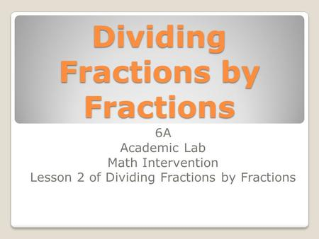 Dividing Fractions by Fractions 6A Academic Lab Math Intervention Lesson 2 of Dividing Fractions by Fractions.