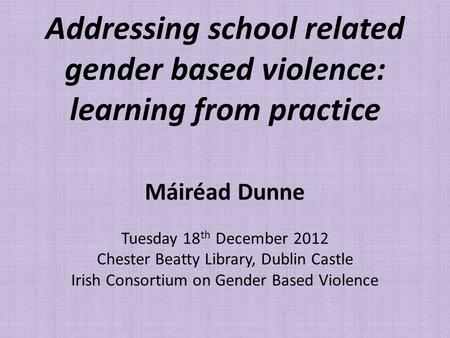 Addressing school related gender based violence: learning from practice Máiréad Dunne Tuesday 18 th December 2012 Chester Beatty Library, Dublin Castle.