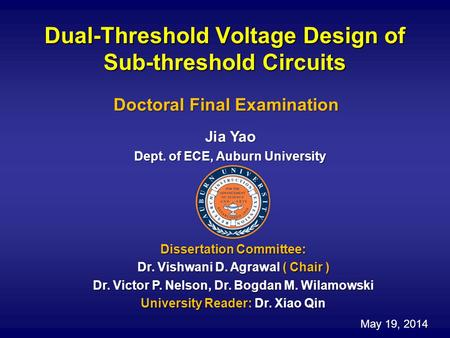 Dual-Threshold Voltage Design of Sub-threshold Circuits Jia Yao Dept. of ECE, Auburn University Doctoral Final Examination Dissertation Committee: Dr.