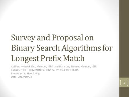 Survey and Proposal on Binary Search Algorithms for Longest Prefix Match Author: Hyesook Lim, Member, IEEE, and Nara Lee, Student Member, IEEE Publisher: