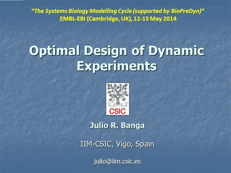 "Optimal Design of Dynamic Experiments Julio R. Banga IIM-CSIC, Vigo, Spain ""The Systems Biology Modelling Cycle (supported by BioPreDyn)"""