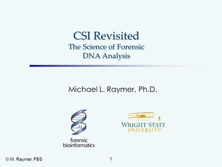 CSI Revisited The Science of Forensic DNA Analysis Michael L. Raymer, Ph.D. 1 © M. Raymer, FBS.
