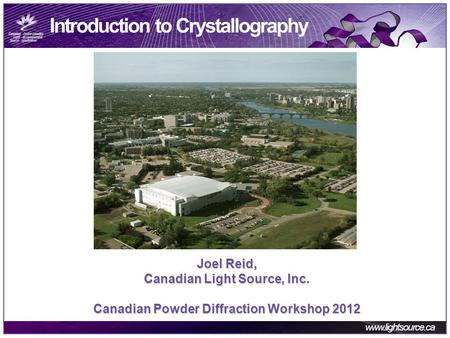 Www.lightsource.ca Introduction to Crystallography Joel Reid, Canadian Light Source, Inc. Canadian Powder Diffraction Workshop 2012.
