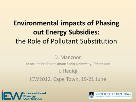Environmental impacts of Phasing out Energy Subsidies: the Role of Pollutant Substitution D. Manzoor, Associate Professor, Imam Sadiq University, Tehran.