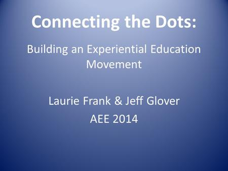 Connecting the Dots: Building an Experiential Education Movement Laurie Frank & Jeff Glover AEE 2014.