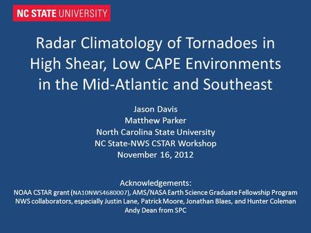 Radar Climatology of Tornadoes in High Shear, Low CAPE Environments in the Mid-Atlantic and Southeast Jason Davis Matthew Parker North Carolina State University.