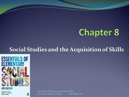 Social Studies and the Acquisition of Skills Essentials of Elementary Social Studies By Turner, Russell, Waters Copyright 2013.
