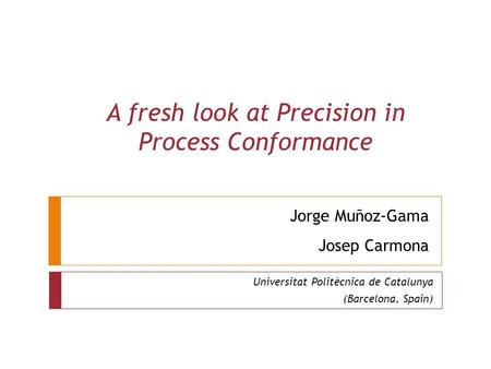 Jorge Muñoz-Gama Josep Carmona Universitat Politècnica de Catalunya (Barcelona, Spain) A fresh look at Precision in Process Conformance.