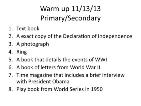 Warm up 11/13/13 Primary/Secondary 1.Text book 2.A exact copy of the Declaration of Independence 3.A photograph 4.Ring 5.A book that details the events.
