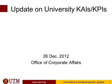 Www.utm.my innovative ● entrepreneurial ● global 1 Update on University KAIs/KPIs 26 Dec. 2012 Office of Corporate Affairs.