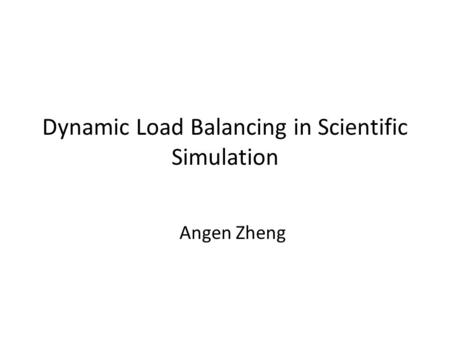 Dynamic Load Balancing in Scientific Simulation Angen Zheng.