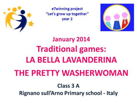 "January 2014 Traditional games: LA BELLA LAVANDERINA THE PRETTY WASHERWOMAN eTwinning project ""Let's grow up together"" year 2 Class 3 A Rignano sull'Arno."