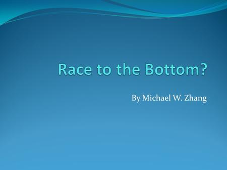 By Michael W. Zhang. Race to the Bottom In government regulation, a race to the bottom is a theoretical phenomenon which occurs when competition between.