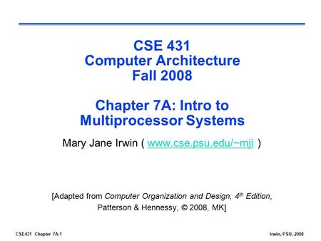 CSE431 Chapter 7A.1Irwin, PSU, 2008 CSE 431 Computer Architecture Fall 2008 Chapter 7A: Intro to Multiprocessor Systems Mary Jane Irwin ( www.cse.psu.edu/~mji.