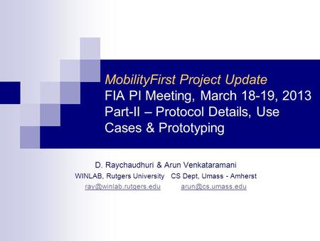MobilityFirst Project Update FIA PI Meeting, March 18-19, 2013 Part-II – Protocol Details, Use Cases & Prototyping D. Raychaudhuri & Arun Venkataramani.