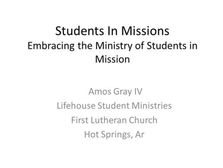 Students In Missions Embracing the Ministry of Students in Mission Amos Gray IV Lifehouse Student Ministries First Lutheran Church Hot Springs, Ar.