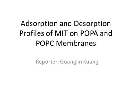 Adsorption and Desorption Profiles of MIT on POPA and POPC Membranes Reporter: Guanglin Kuang.