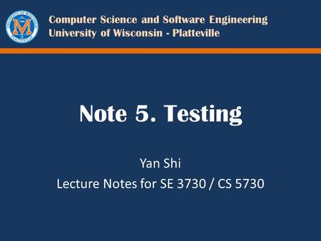 Computer Science and Software Engineering University of Wisconsin - Platteville Note 5. Testing Yan Shi Lecture Notes for SE 3730 / CS 5730.