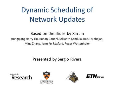 Dynamic Scheduling of Network Updates Based on the slides by Xin Jin Hongqiang Harry Liu, Rohan Gandhi, Srikanth Kandula, Ratul Mahajan, Ming Zhang, Jennifer.