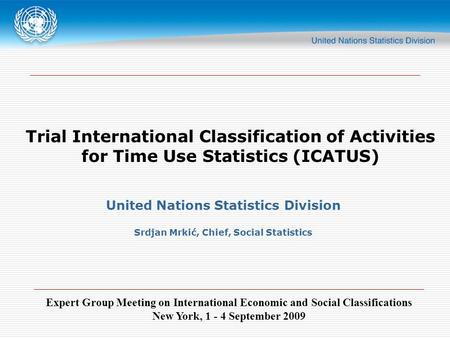 Expert Group Meeting on International Economic and Social Classifications New York, 1 - 4 September 2009 Trial International Classification of Activities.