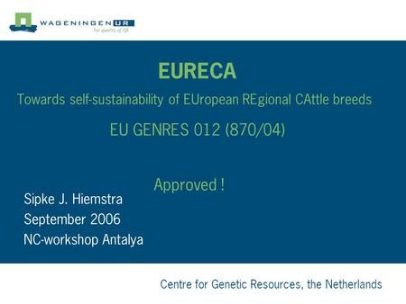 Centre for Genetic Resources, the Netherlands EURECA Towards self-sustainability of EUropean REgional CAttle breeds EU GENRES 012 (870/04) Approved ! Sipke.