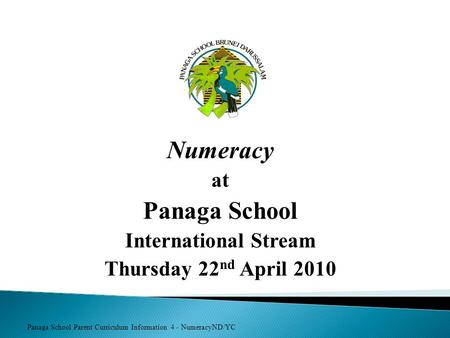Panaga School Parent Curriculum Information 4 - NumeracyND/YC Numeracy at Panaga School International Stream Thursday 22 nd April 2010.