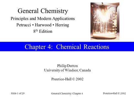 Prentice-Hall © 2002 General Chemistry: Chapter 4 Slide 1 of 29 Philip Dutton University of Windsor, Canada Prentice-Hall © 2002 Chapter 4: Chemical Reactions.